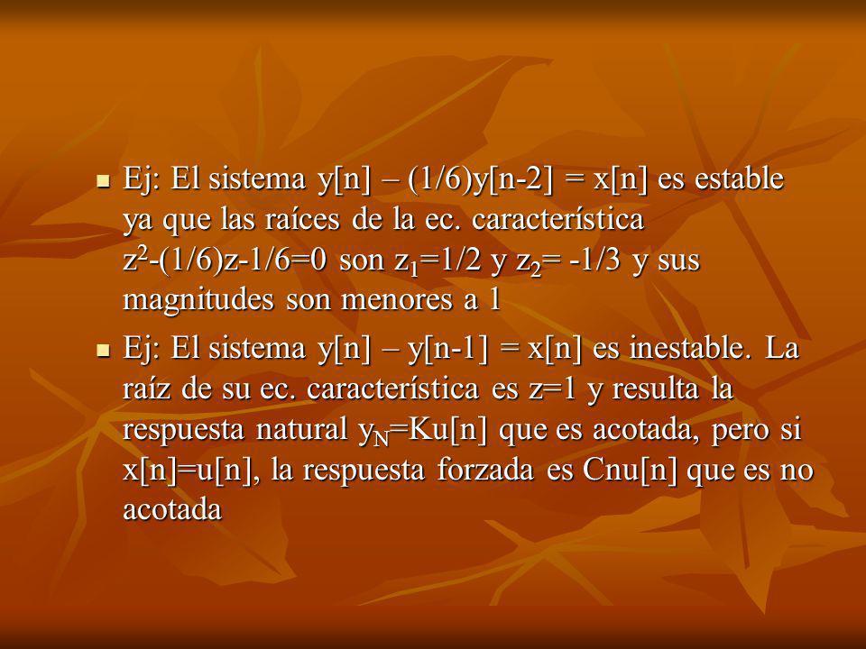 Ej: El sistema y[n] – (1/6)y[n-2] = x[n] es estable ya que las raíces de la ec. característica z2-(1/6)z-1/6=0 son z1=1/2 y z2= -1/3 y sus magnitudes son menores a 1